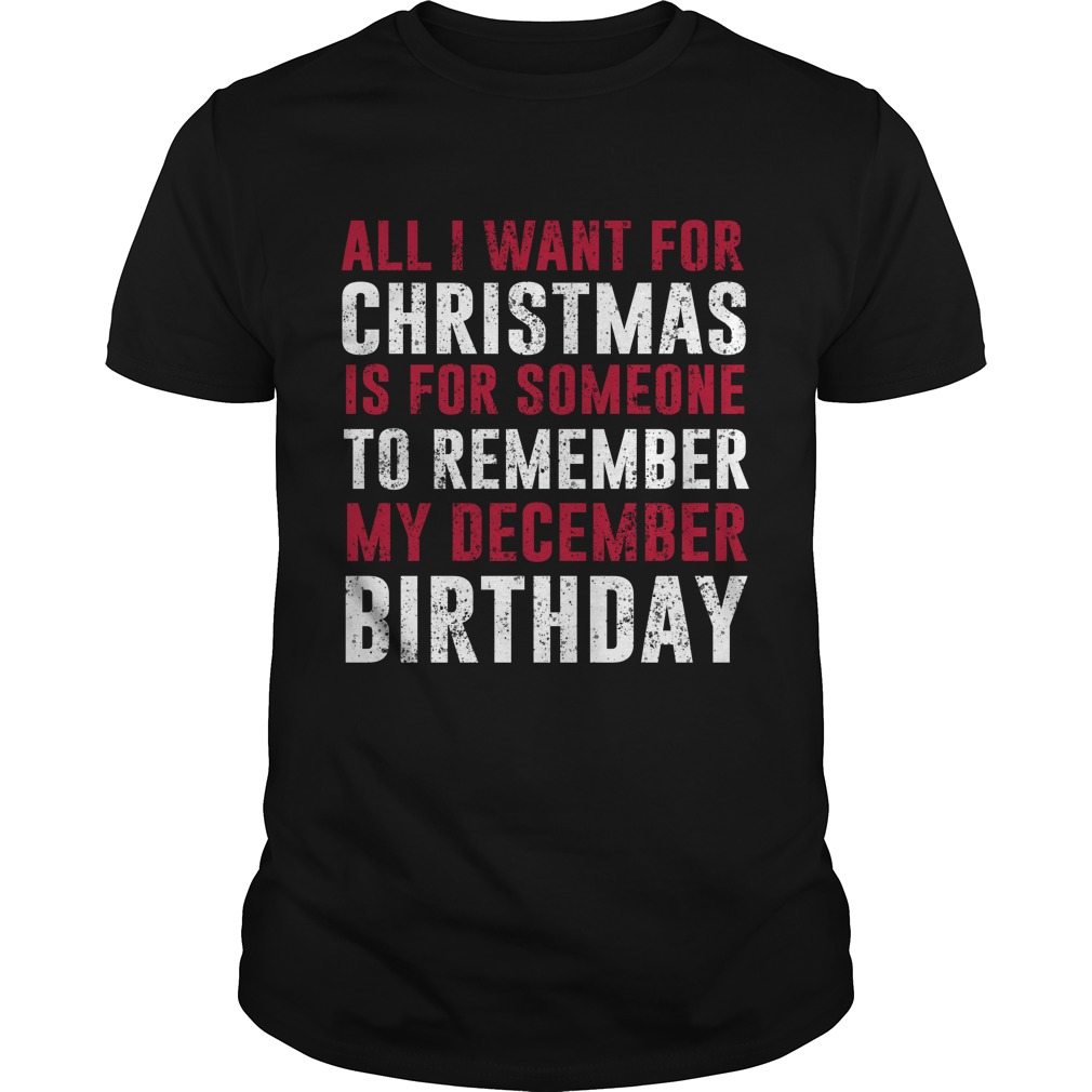 All i want for Christmas is for someone to remember my december birthday shirt