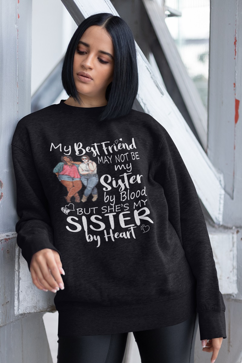 My best friends may not be my sister by blood shirt, hoodie, tank top - pdn