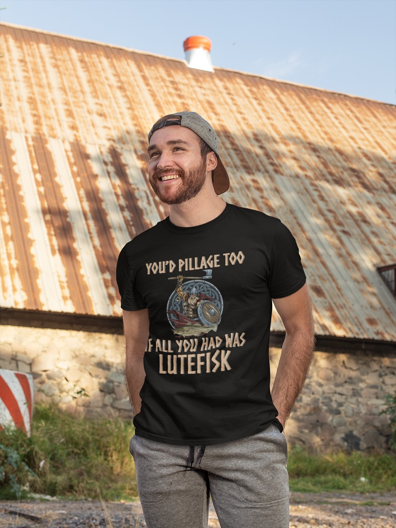 Viking you'd pillage too if all you had was lutefisk shirt, hoodie, tank top