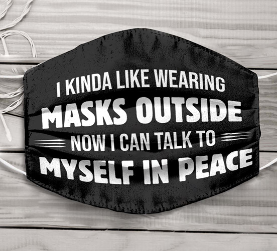 I kinda like wearing masks outside now I can talk to myself in peace face mask