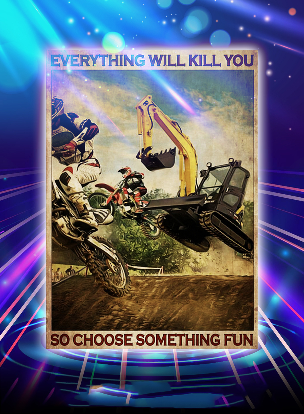 Motocross and excavator everything will kill you so choose something fun poster - A1