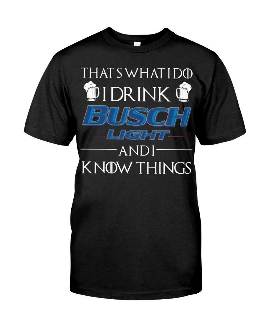 Thats what I do I drink busch light and i know things shirt