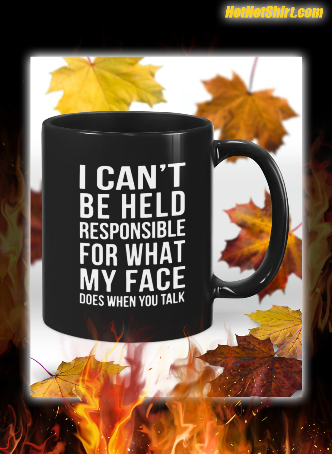 I can't be held responsible for what my face does when you talk mug