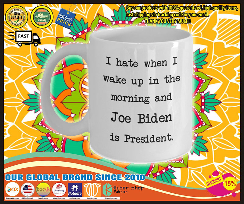 I hate when I wake up in the morning and Joe Biden is president mug