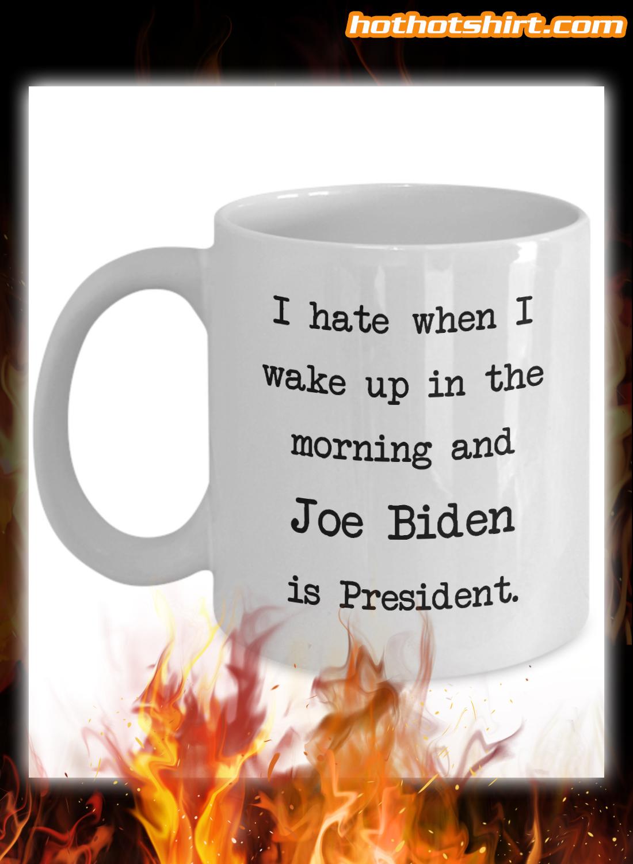 I hate when i wake up in the morning and Joe Biden is president mug 1