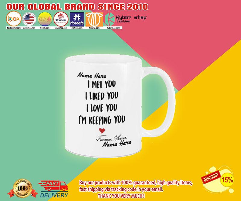 I met you I like you I am keeping you custom personalized name mug