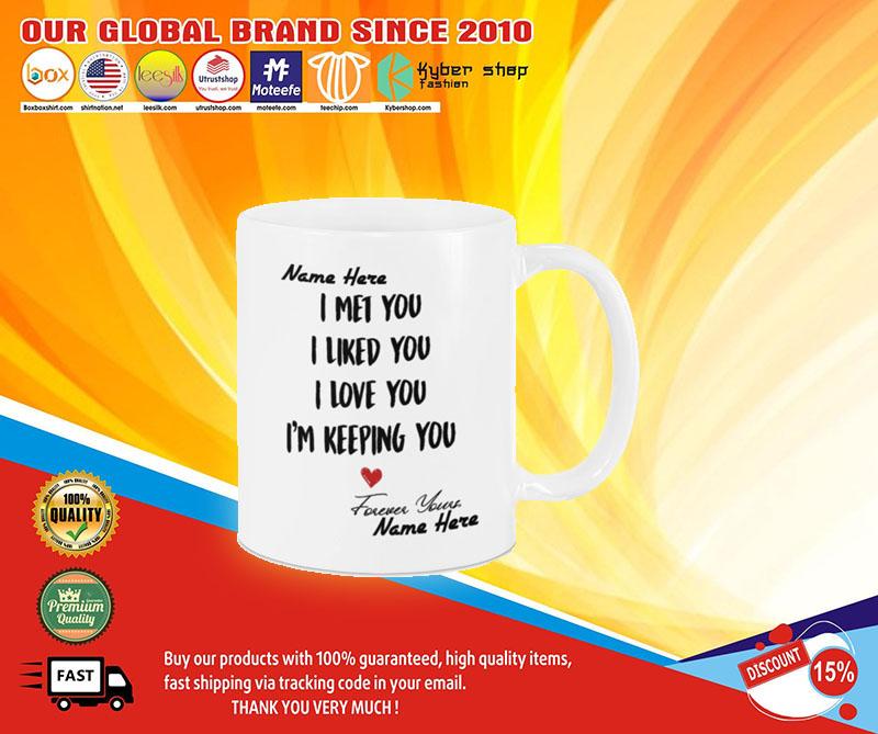 I met you I like you I am keeping you custom personalized name mug4