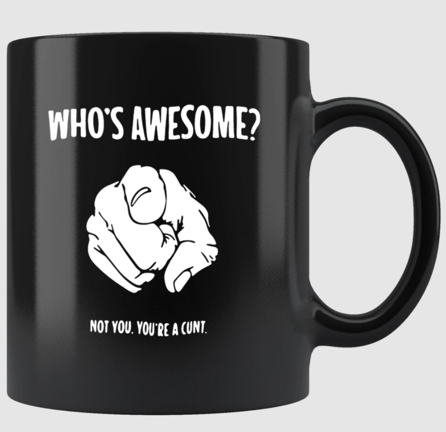Who s awesome not you you re a cunt mug