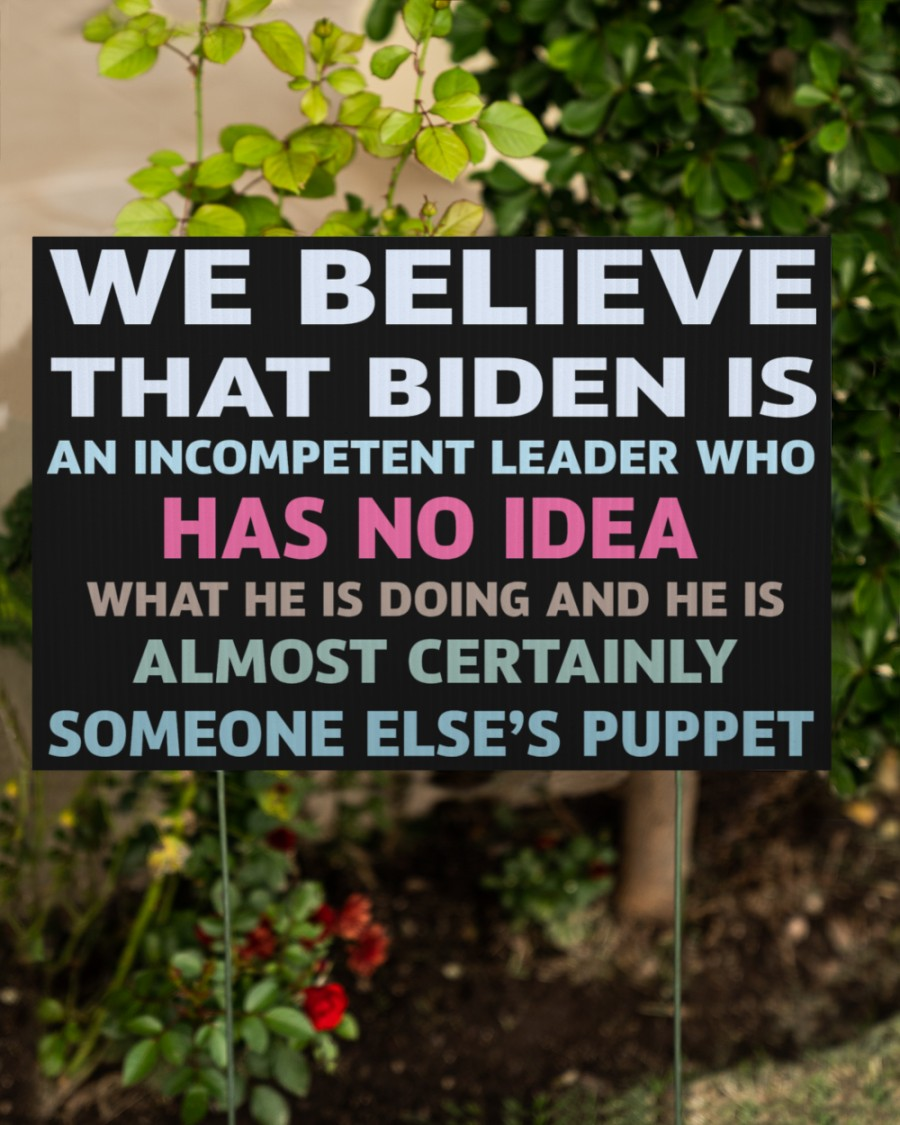 We believe that Biden is an incompetent leader who has no idea yard signs