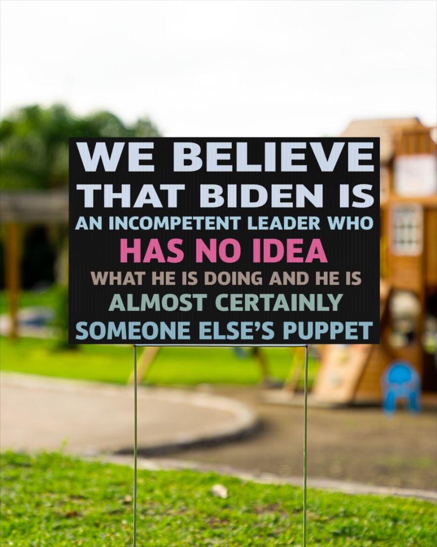 We Believe That Biden Is An Incompetent Leader Who Has No Idea Yard Sign - Hothot 020921