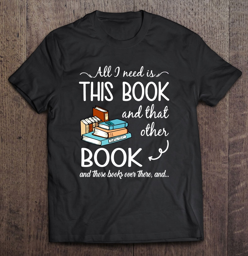 All I Need Is This Book And That Other Book And These Books Ever There And shirt